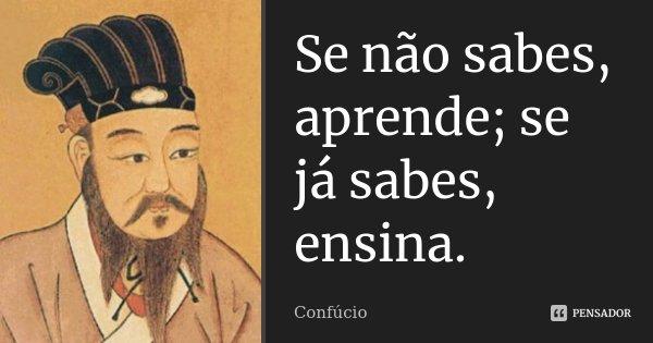 Se não sabes, aprende; se já sabes, ensina.... Frase de Confúcio.