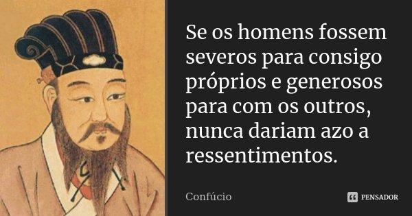 Se os homens fossem severos para consigo próprios e generosos para com os outros, nunca dariam azo a ressentimentos.... Frase de Confúcio.