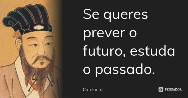 Se queres prever o futuro, estuda o passado.... Frase de Confucio.