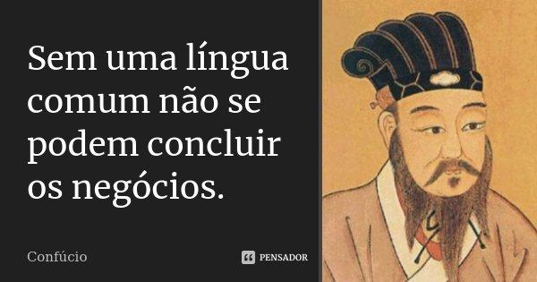 Sem uma língua comum não se podem concluir os negócios.... Frase de Confúcio.