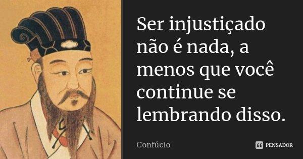 Ser injustiçado não é nada, a menos que você continue se lembrando disso.... Frase de Confúcio.