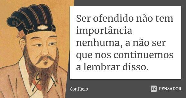 Ser ofendido não tem importância nenhuma, a não ser que nos continuemos a lembrar disso.... Frase de Confúcio.