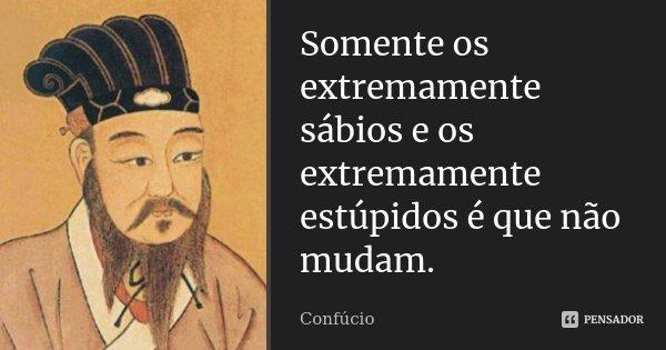 Somente os extremamente sábios e os extremamente estúpidos é que não mudam.... Frase de Confúcio.