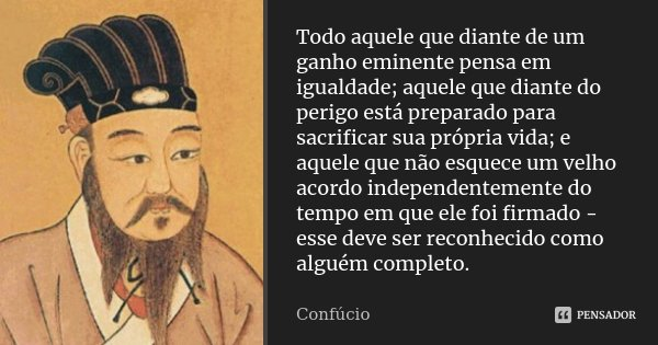 Todo aquele que diante de um ganho eminente pensa em igualdade; aquele que diante do perigo está preparado para sacrificar sua própria vida; e aquele que não es... Frase de Confúcio.