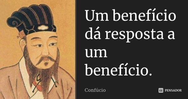 Um benefício dá resposta a um benefício.... Frase de Confúcio.