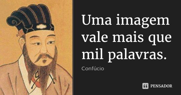 Uma imagem vale mais que mil palavras.... Frase de Confúcio.