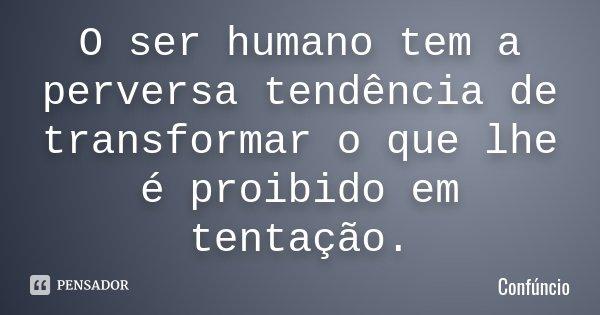 O ser humano tem a perversa tendência de transformar o que lhe é proibido em tentação.... Frase de Confúncio.