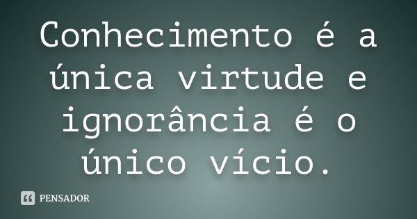 Conhecimento é a única virtude e ignorância é o único vício.... Frase de desconhecido.