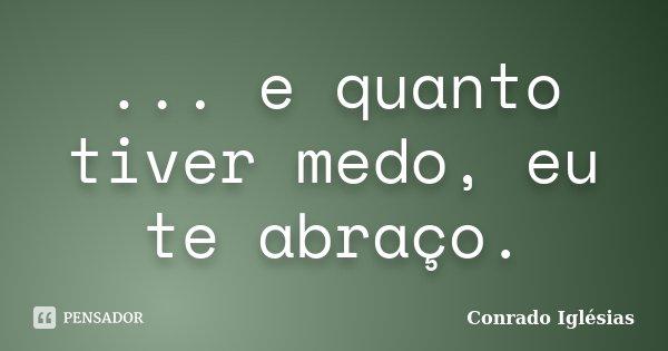 ... e quanto tiver medo, eu te abraço.... Frase de Conrado Iglésias.