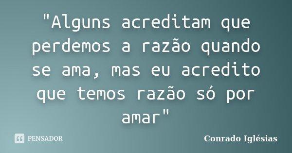 """""""Alguns acreditam que perdemos a razão quando se ama, mas eu acredito que temos razão só por amar""""... Frase de Conrado Iglésias."""