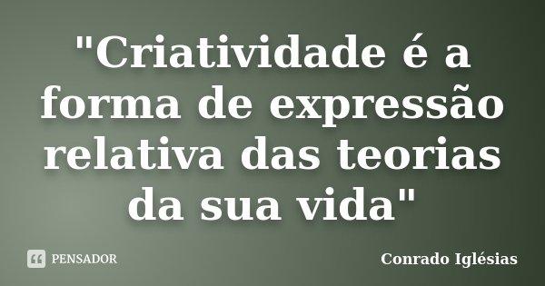 """""""Criatividade é a forma de expressão relativa das teorias da sua vida""""... Frase de Conrado Iglésias."""