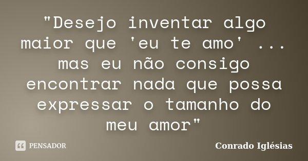 """""""Desejo inventar algo maior que 'eu te amo' ... mas eu não consigo encontrar nada que possa expressar o tamanho do meu amor""""... Frase de Conrado Iglésias."""