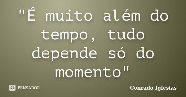 """""""É muito além do tempo, tudo depende só do momento""""... Frase de Conrado Iglésias."""