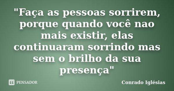 """""""Faça as pessoas sorrirem, porque quando você nao mais existir, elas continuaram sorrindo mas sem o brilho da sua presença""""... Frase de Conrado Iglésias."""