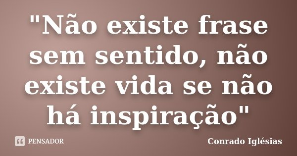 """""""Não existe frase sem sentido, não existe vida se não há inspiração""""... Frase de Conrado Iglésias."""