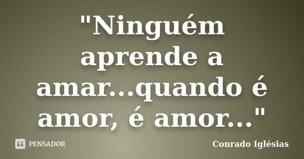 """""""Ninguém aprende a amar...quando é amor, é amor...""""... Frase de Conrado Iglésias."""