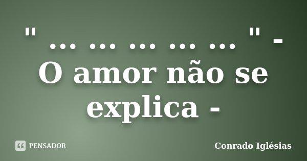 """"""" ... ... ... ... ... """" - O amor não se explica -... Frase de Conrado Iglésias."""