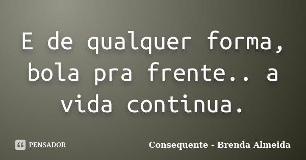 E de qualquer forma, bola pra frente.. a vida continua.... Frase de Consequente - Brenda Almeida.