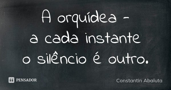 A orquídea - a cada instante o silêncio é outro.... Frase de Constantin Abaluta.