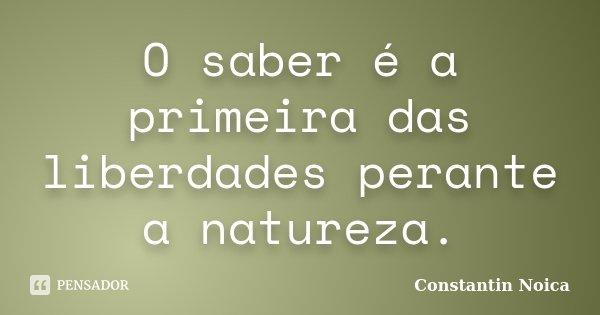 O saber é a primeira das liberdades perante a natureza.... Frase de Constantin Noica.