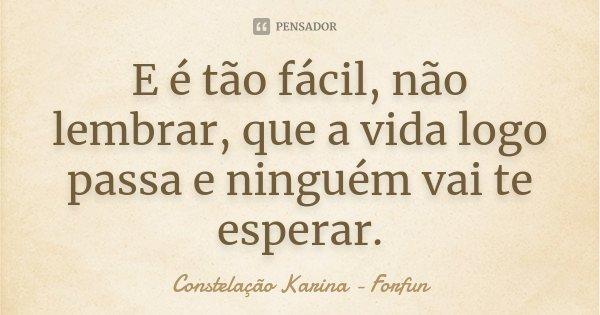 E é tão fácil, não lembrar, que a vida logo passa e ninguém vai te esperar.... Frase de Constelação Karina - Forfun.