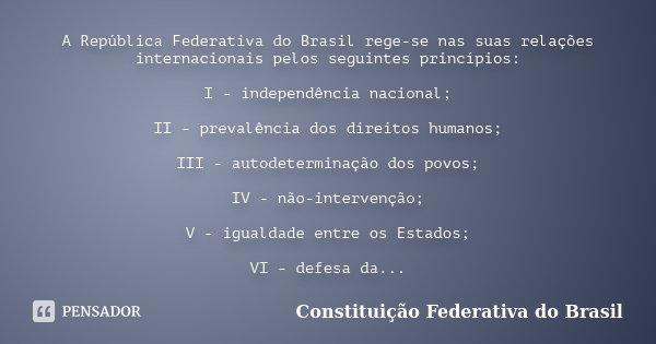 A República Federativa do Brasil rege-se nas suas relações internacionais pelos seguintes princípios: I - independência nacional; II - prevalência dos direitos ... Frase de Constituição Federativa do Brasil.