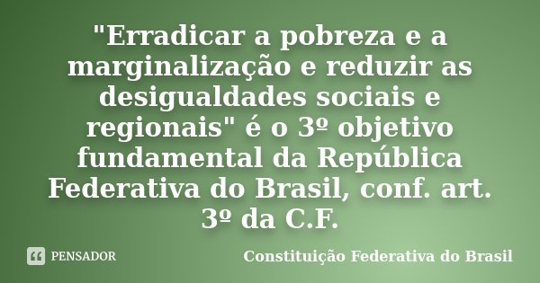 """""""Erradicar a pobreza e a marginalização e reduzir as desigualdades sociais e regionais"""" é o 3º objetivo fundamental da República Federativa do Brasil,... Frase de Constituição Federativa do Brasil."""