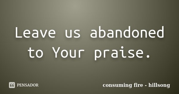 Leave us abandoned to Your praise.... Frase de consuming fire - hillsong.