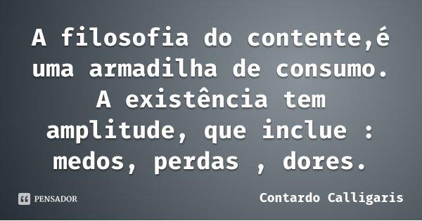 A filosofia do contente,é uma armadilha de consumo. A existência tem amplitude, que inclue : medos, perdas , dores.... Frase de Contardo Calligaris.