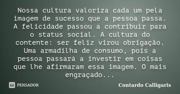 - Nossa cultura valoriza cada um pela imagem de sucesso que a pessoa passa.A felicidade passou a contribuir para o status social. A cultura do contente: ser fel... Frase de Contardo Calligaris.