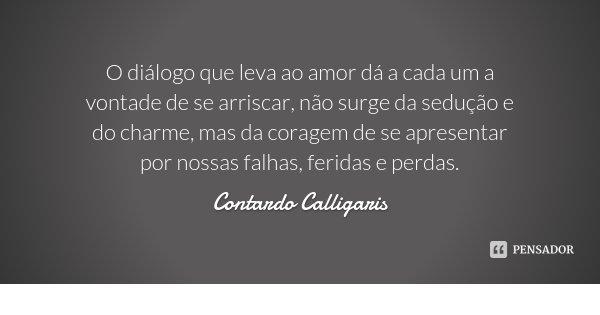O diálogo que leva ao amor dá a cada um a vontade de se arriscar, não surge da sedução e do charme, mas da coragem de se apresentar por nossas falhas, feridas e... Frase de Contardo Calligaris.