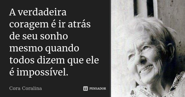 A verdadeira coragem é ir atrás de seu sonho mesmo quando todos dizem que ele é impossível.... Frase de Cora Coralina.