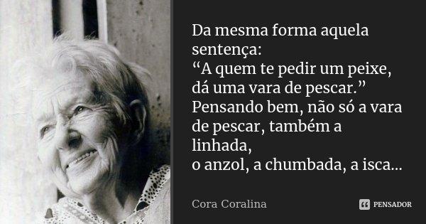 """Da mesma forma aquela sentença: """"A quem te pedir um peixe, dá uma vara de pescar."""" Pensando bem, não só a vara de pescar, também a linhada, o anzol, a chumbada,... Frase de Cora Coralina."""