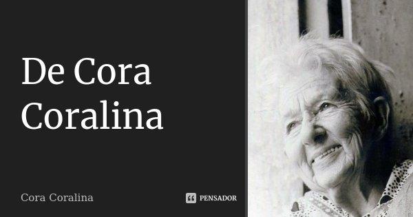 De Cora Coralina... Frase de Cora Coralina.