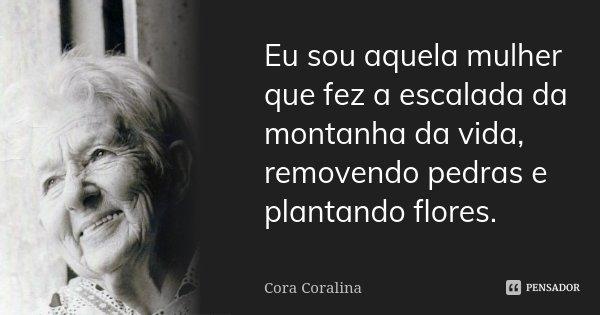 Eu sou aquela mulher que fez a escalada da montanha da vida, removendo pedras e plantando flores.... Frase de Cora Coralina.
