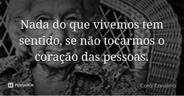 Nada do que vivemos tem sentido, se não tocarmos o coração das pessoas.... Frase de Cora Coralina.
