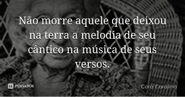 Não morre aquele que deixou na terra a melodia de seu cântico na música de seus versos.... Frase de Cora Coralina.