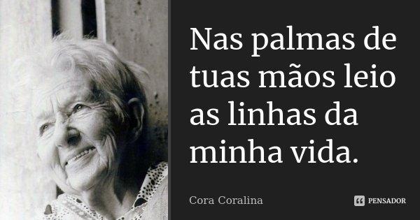 Nas palmas de tuas mãos leio as linhas da minha vida.... Frase de Cora Coralina.