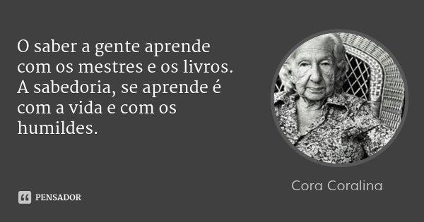 O saber a gente aprende com os mestres e os livros. A sabedoria, se aprende é com a vida e com os humildes.... Frase de Cora Coralina.