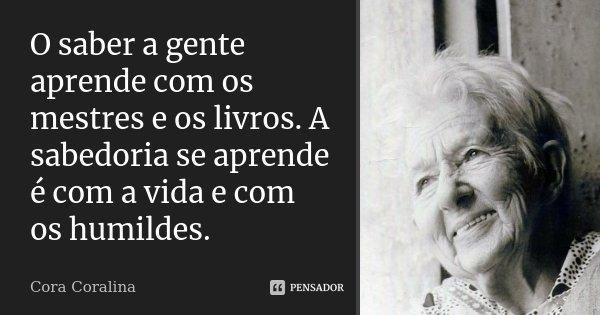 O saber a gente aprende com os mestres e os livros. A sabedoria se aprende é com a vida e com os humildes.... Frase de Cora Coralina.