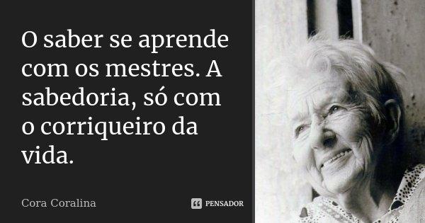 O saber se aprende com os mestres. A sabedoria, só com o corriqueiro da vida.... Frase de Cora Coralina.