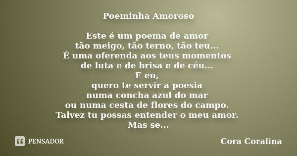 Poeminha Amoroso Este é um poema de amor tão meigo, tão terno, tão teu... É uma oferenda aos teus momentos de luta e de brisa e de céu... E eu, quero te servir ... Frase de Cora Coralina.