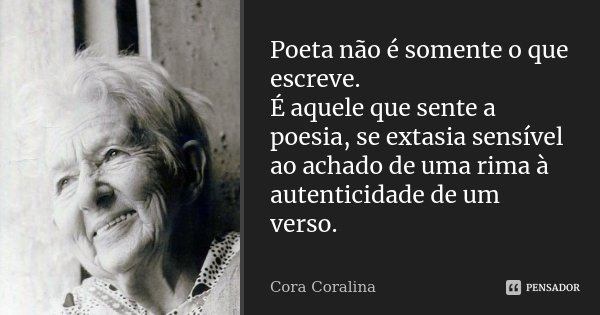 Poeta não é somente o que escreve. É aquele que sente a poesia, se extasia sensível ao achado de uma rima à autenticidade de um verso.... Frase de Cora Coralina.