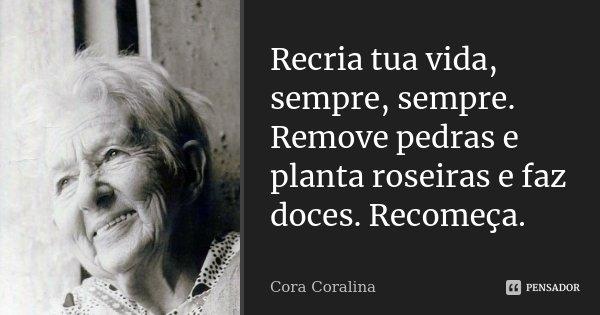 Recria tua vida, sempre, sempre. Remove pedras e planta roseiras e faz doces. Recomeça.... Frase de Cora Coralina.