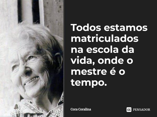 Todos estamos matriculados na escola da vida, onde o mestre é o tempo.... Frase de Cora Coralina.