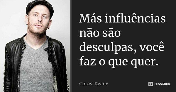 Más influências não são desculpas,você faz o que quer... Frase de Corey Taylor.