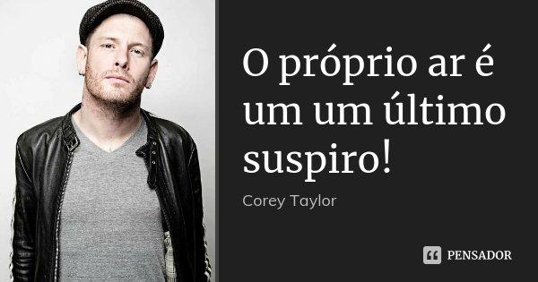 O próprio ar é um um último suspiro!... Frase de Corey Taylor.