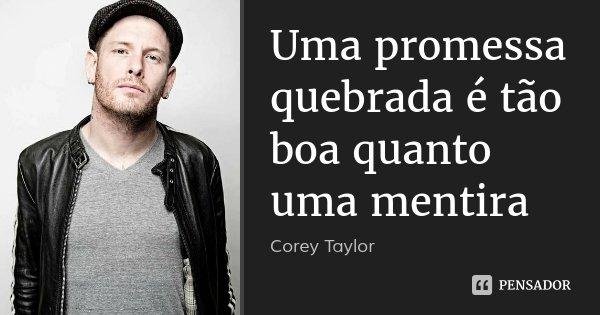 Uma promessa quebrada é tão boa quanto uma mentira... Frase de Corey Taylor.
