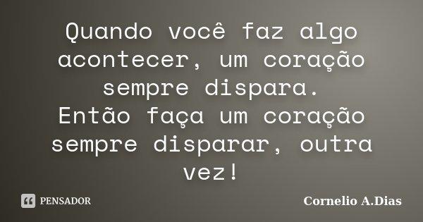 Quando você faz algo acontecer, um coração sempre dispara. Então faça um coração sempre disparar, outra vez!... Frase de Cornelio A.Dias.