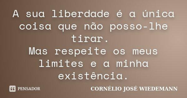 A sua liberdade é a única coisa que não posso-lhe tirar. Mas respeite os meus limites e a minha existência.... Frase de CORNÉLIO JOSÉ WIEDEMANN.